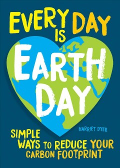 Every day is Earth Day : simple ways to reduce your carbon footprint by Dyer, Harriet