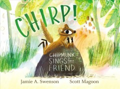 Chirp! : Chipmunk sings for a friend by Swenson, Jamie