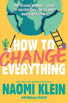 How to change everything : the young human's guide to protecting the planet and each other by Klein, Naomi