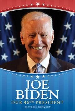 Joe Biden : our 46th president by Gormley, Beatrice