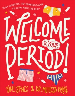 Welcome to your period! : your complete, no-nonsense guide to going with the flow by Stynes, Yumi