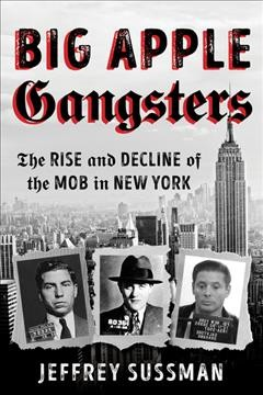 Big apple gangsters : the rise and decline of the mob in New York by Sussman, Jeffrey