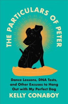 The particulars of Peter : dance lessons, DNA tests, and other excuses to hang out with my perfect dog by Conaboy, Kelly