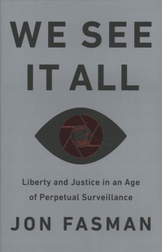 We see it all : liberty and justice in an age of perpetual surveillance by Fasman, Jon