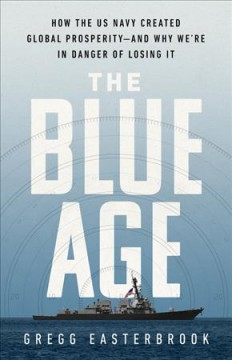 The blue age : how the US Navy created global prosperity--and why we're in danger of losing it by Easterbrook, Gregg