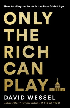 Only the rich can play : how Washington works in the new gilded age by Wessel, David