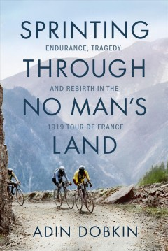 Sprinting through no man's land : endurance, tragedy, and rebirth in the 1919 Tour de France by Dobkin, Adin.