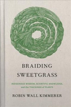 Braiding sweetgrass : indigenous wisdom, scientific knowledge, and the teachings of plants by Kimmerer, Robin Wall