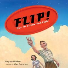Flip! : how the Frisbee took flight by Muirhead, Margaret.