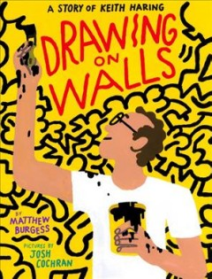 Drawing on walls : a story of Keith Haring by Burgess, Matthew.
