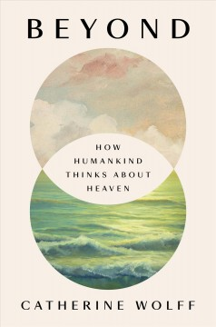 Beyond : how humankind thinks about heaven by Wolff, Catherine