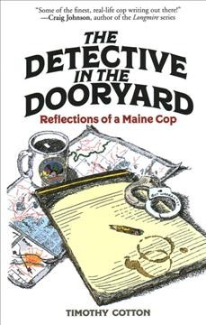 The detective in the dooryard : reflections of a Maine cop by Cotton, Timothy A.