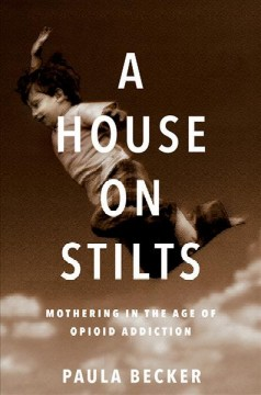 A house on stilts : mothering in the age of opioid addiction - a memoir by Becker, Paula