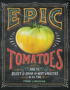 Epic tomatoes : how to select & grow the best varieties of all time by LeHoullier, Craig