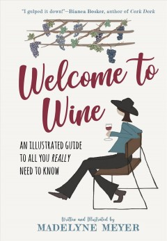 Welcome to wine : an illustrated guide to all you really need to know by Meyer, Madelyne