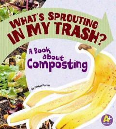 What's sprouting in my trash? : a book about composting by Porter, Esther.