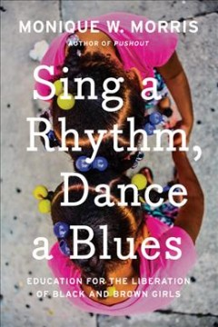 Sing a Rhythm, Dance a Blues: Education for the Liberation of Black and Brown Girls by Morris, Monique W.