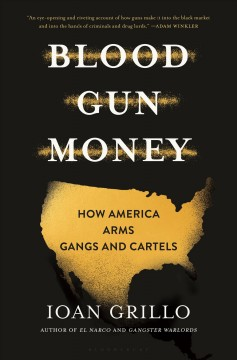 Blood Gun Money: How America Arms Gangs and Cartels by Grillo, Ioan
