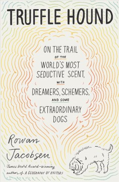 Truffle hound : on the trail of the world's most seductive scent, with dreamers, schemers, and some extraordinary dogs by Jacobsen, Rowan