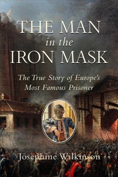 The Man in the Iron Mask: The True Story of Europe's Most Famous Prisoner by Wilkinson, Josephine