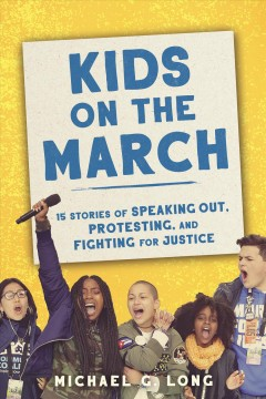 Kids on the march : 15 stories of speaking out, protesting, and fighting for justice by Long, Michael G.