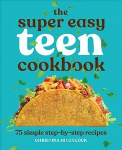 The super easy teen cookbook : 75 simple step-by-step recipes by Hitchcock, Christina