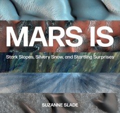 Mars is : stark slopes, silvery snow, and startling surprises by Slade, Suzanne