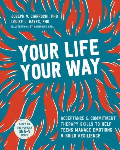 Your life, your way : skills to help teens gain perspective, manage emotions, and build resilience using acceptance and commitment therapy by Ciarrochi, Joseph