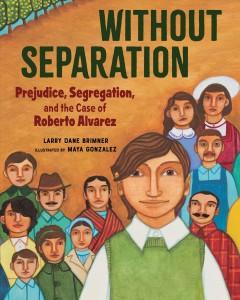 Without separation : prejudice, segregation, and the case of Roberto Alvarez by Brimner, Larry Dane.