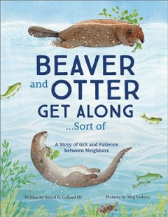 Beaver and otter get along...sort of : a story of grit and patience between neighbors by Collard, Sneed B.