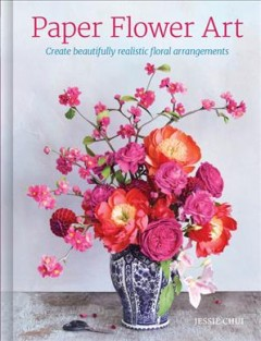 Paper flower art : create beautifully realistic floral arrangements by Chui, Jessie.