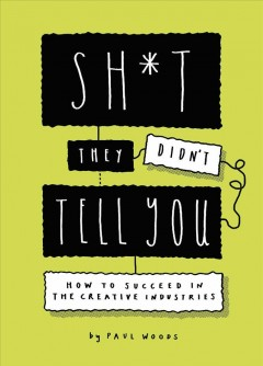 Sh*t They Didn't Tell You: How to Succeed in the Creative Industries by Woods, Paul