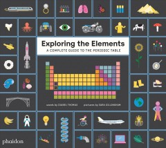 Exploring the elements : a complete guide to the periodic table by Thomas, Isabel