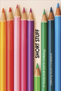 Short stuff : a young adult LGBTQ+ anthology by