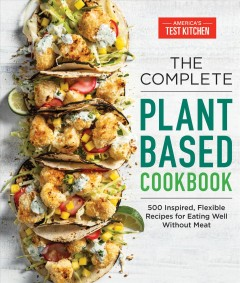 The complete plant-based cookbook : 500 inspired, flexible recipes for eating well without meat by