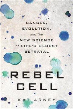 Rebel cell : cancer, evolution, and the new science of life's oldest betrayal by Arney, Kat.