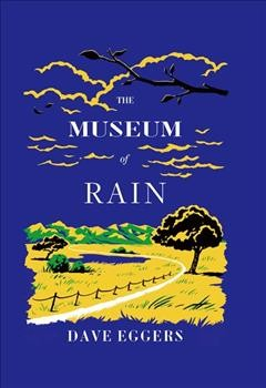 The Museum of Rain by Eggers, Dave