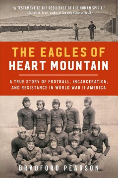The Eagles of Heart Mountain : a true story of football, incarceration, and resistance in World War II America by Pearson, Bradford
