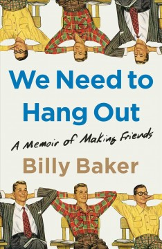We need to hang out : a memoir of making friends by Baker, Billy  (Journalist)