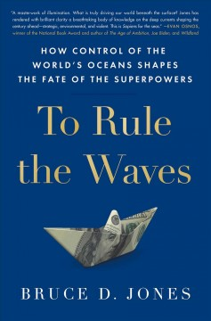 To Rule the Waves: How Control of the World's Oceans Shapes the Fate of the Superpowers by Jones, Bruce