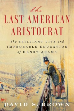 The last American aristocrat : the brilliant life and improbable education of Henry Adams by Brown, David S.