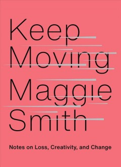 Keep moving : notes on loss, creativity, and change by Smith, Maggie