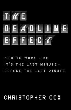 The deadline effect : how to work like it's the last minute--before the last minute by Cox, Christopher  (Journalist)