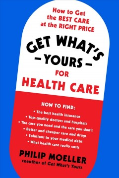 Get what's yours for healthcare : how to get the best care at the right price by Moeller, Philip