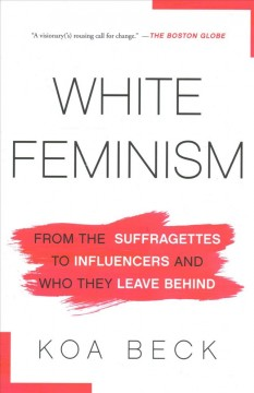 White feminism : from the suffragettes to influencers and who they leave behind by Beck, Koa
