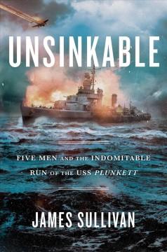 Unsinkable : five men and the indomitable run of the USS Plunkett by Sullivan, James
