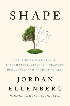 Shape : the hidden geometry of information, biology, strategy, democracy, and everything else by Ellenberg, Jordan