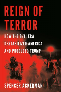 Reign of terror : how the 9/11 era destabilized America and produced Trump by Ackerman, Spencer
