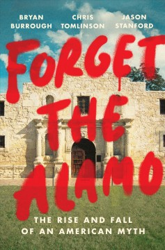Forget the Alamo : the rise and fall of an American myth by Burrough, Bryan