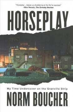 Horseplay : my time undercover on the Granville Strip by Boucher, Norm
